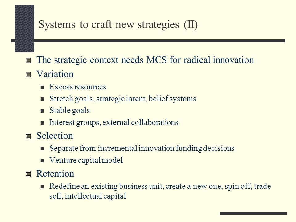 Systems to craft new strategies (II) The strategic context needs MCS for radical innovation Variation Excess resources Stretch goals, strategic intent