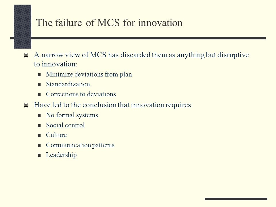 The promise of MCS for innovation However empirical evidence suggests otherwise: Formalization is positively associated with satisfaction (Stevens, Philipsen and Diedricks, 1992) Environmental uncertainty is associated with MCS (Simons, 1987) Budgets as dialogue, learning and idea creation machine (Abernethy and Brownell, 1997) Association between control systems and incremental and radical innovation in the pharmaceutical industry (Cardinal, 2001) Planning and well-coordinated projects associated with product development performance (Cooper, 1995) To indicate that the right organization that is: neither so structured that change cannot occur nor so unstructured that chaos ensues.