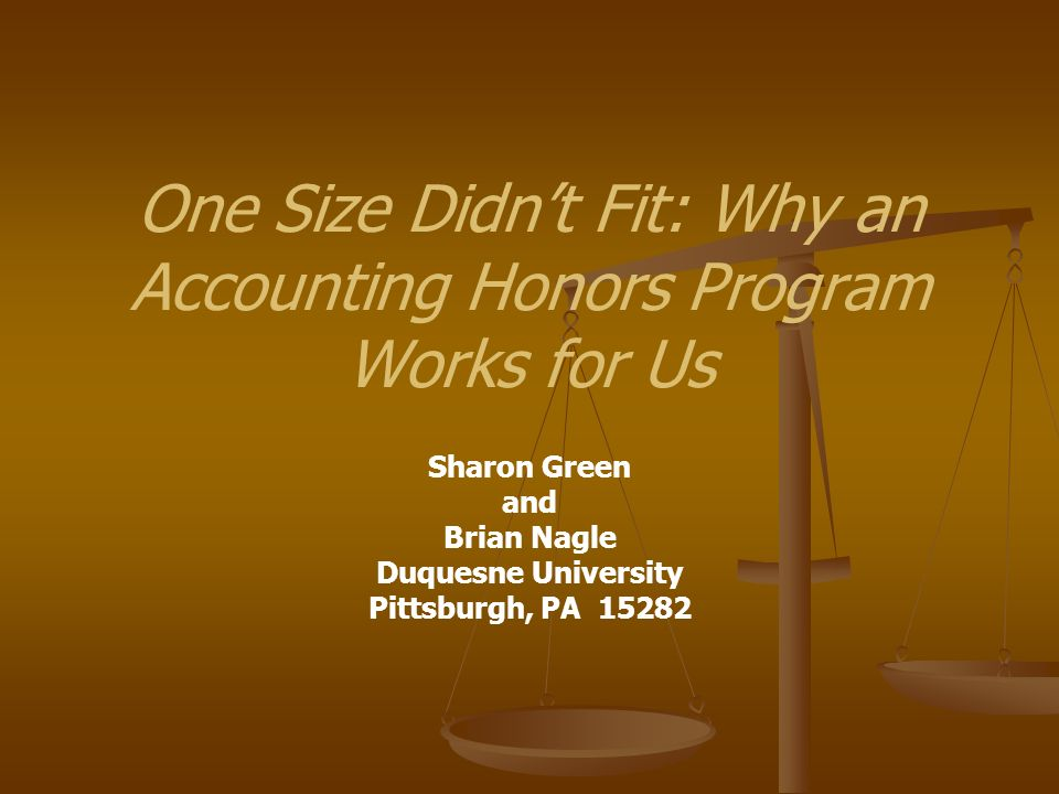 One Size Didnt Fit: Why an Accounting Honors Program Works for Us Sharon Green and Brian Nagle Duquesne University Pittsburgh, PA 15282