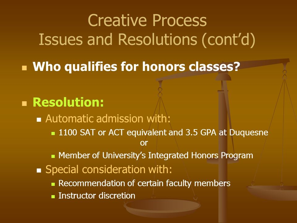 Who qualifies for honors classes? Resolution: Automatic admission with: 1100 SAT or ACT equivalent and 3.5 GPA at Duquesne or Member of Universitys In