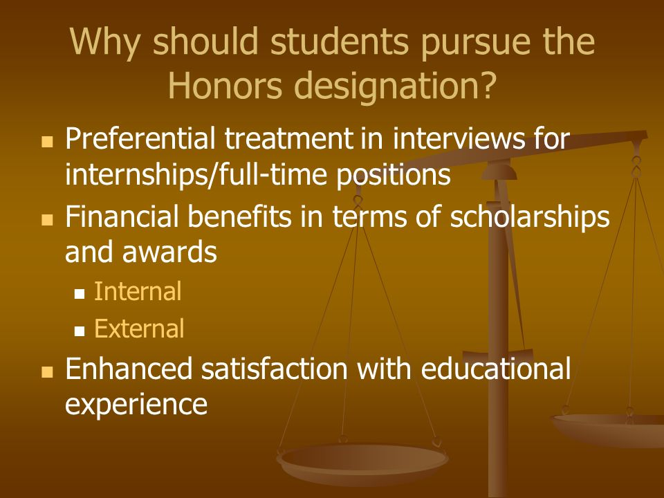 Why should students pursue the Honors designation? Preferential treatment in interviews for internships/full-time positions Financial benefits in term