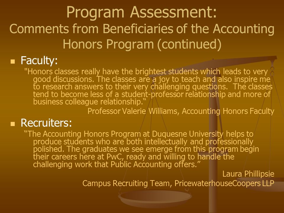 Program Assessment: Comments from Beneficiaries of the Accounting Honors Program (continued) Faculty: Honors classes really have the brightest students which leads to very good discussions.