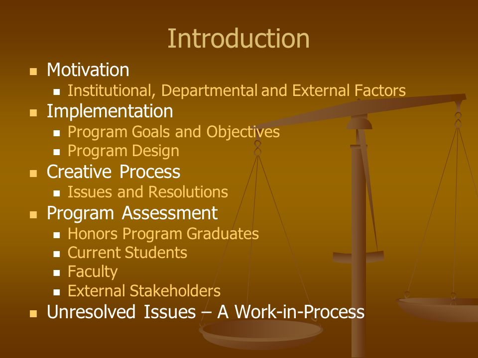 Introduction Motivation Institutional, Departmental and External Factors Implementation Program Goals and Objectives Program Design Creative Process Issues and Resolutions Program Assessment Honors Program Graduates Current Students Faculty External Stakeholders Unresolved Issues – A Work-in-Process