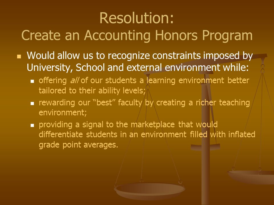 Resolution: Create an Accounting Honors Program Would allow us to recognize constraints imposed by University, School and external environment while: