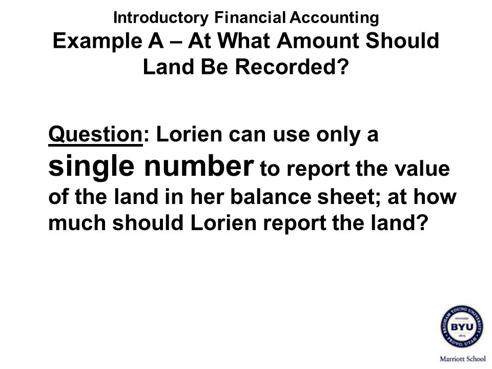Introductory Financial Accounting Example A – At What Amount Should Land Be Recorded? Question: Lorien can use only a single number to report the valu