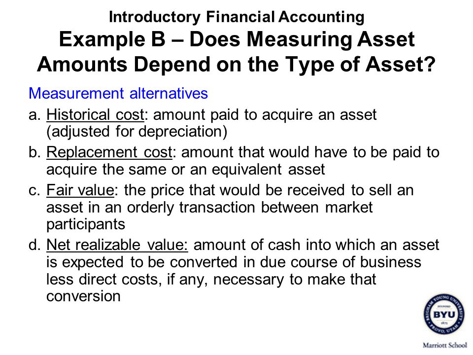 Introductory Financial Accounting Example B – Does Measuring Asset Amounts Depend on the Type of Asset? Measurement alternatives a.Historical cost: am