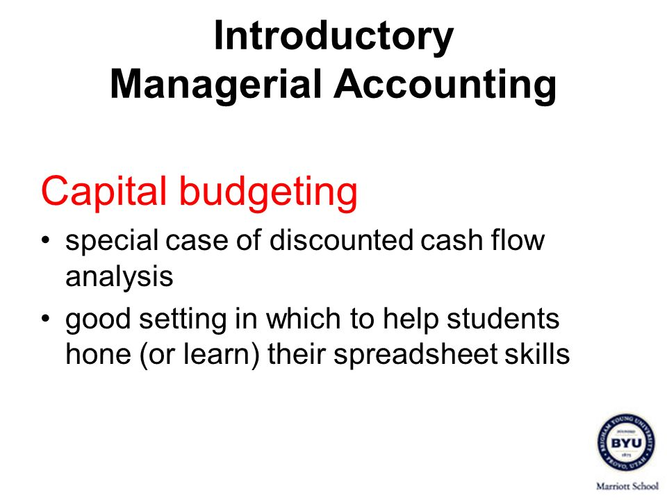 Introductory Managerial Accounting Capital budgeting special case of discounted cash flow analysis good setting in which to help students hone (or lea