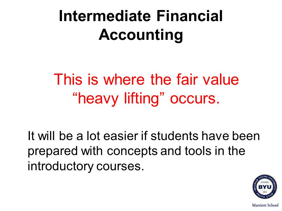 Intermediate Financial Accounting This is where the fair value heavy lifting occurs. It will be a lot easier if students have been prepared with conce