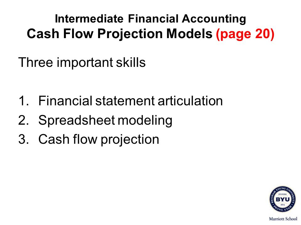 Intermediate Financial Accounting Cash Flow Projection Models (page 20) Three important skills 1.Financial statement articulation 2.Spreadsheet modeli