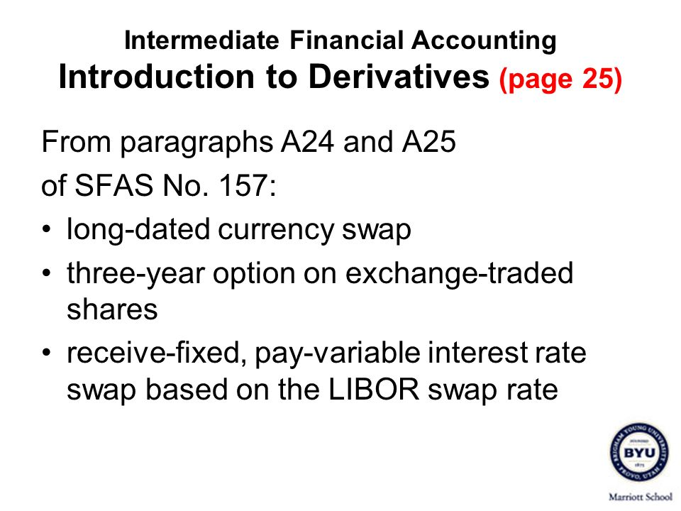 Intermediate Financial Accounting Introduction to Derivatives (page 25) From paragraphs A24 and A25 of SFAS No. 157: long-dated currency swap three-ye
