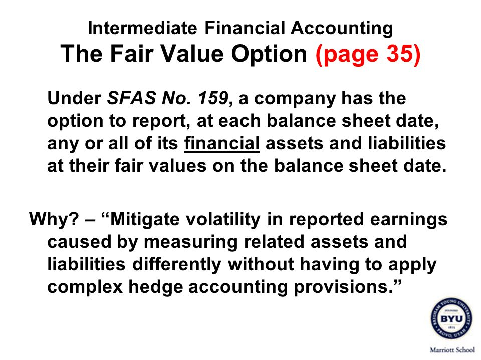 Intermediate Financial Accounting The Fair Value Option (page 35) Under SFAS No. 159, a company has the option to report, at each balance sheet date,