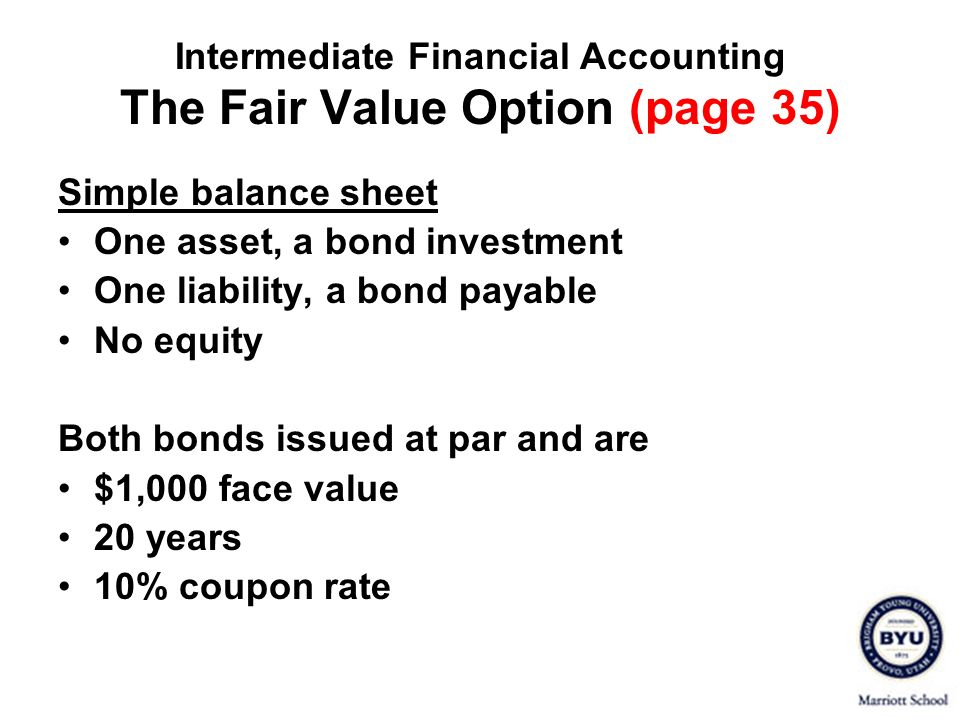 Intermediate Financial Accounting The Fair Value Option (page 35) Simple balance sheet One asset, a bond investment One liability, a bond payable No e