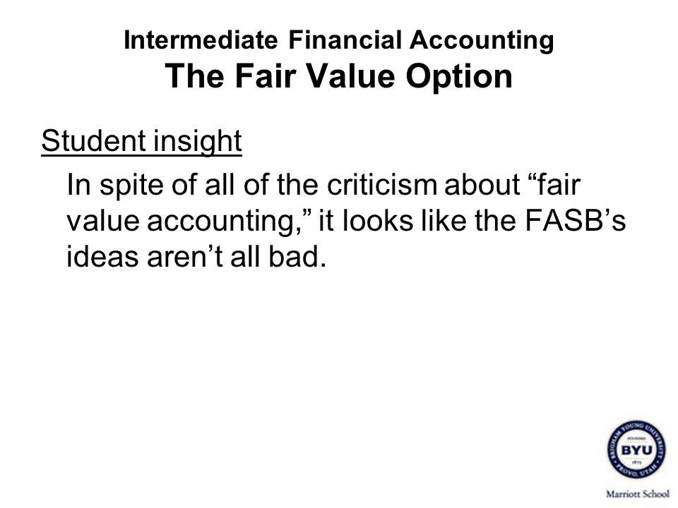Intermediate Financial Accounting The Fair Value Option Student insight In spite of all of the criticism about fair value accounting, it looks like th