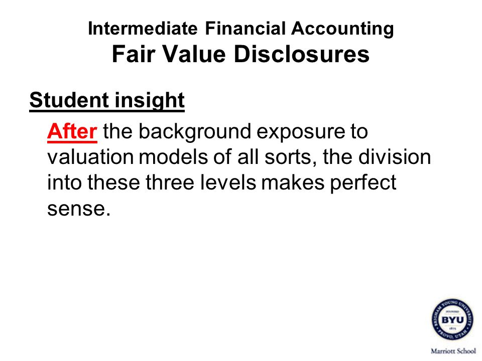 Intermediate Financial Accounting Fair Value Disclosures Student insight After the background exposure to valuation models of all sorts, the division