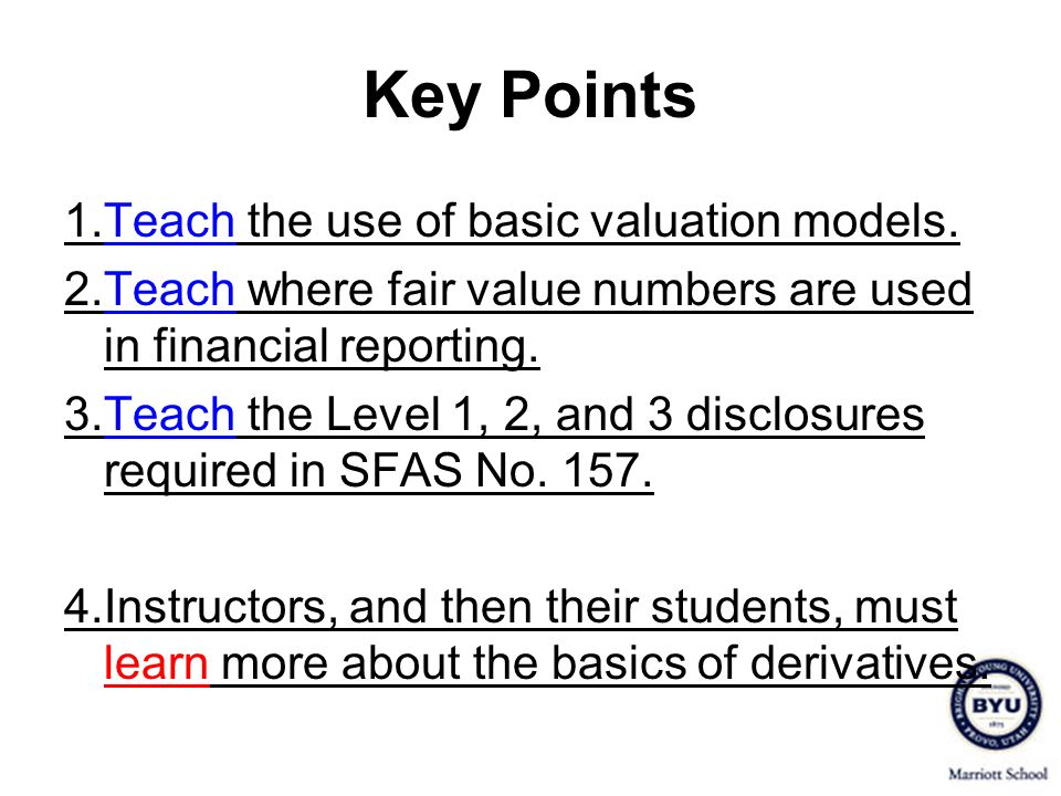 Key Points 1.Teach the use of basic valuation models. 2.Teach where fair value numbers are used in financial reporting. 3.Teach the Level 1, 2, and 3