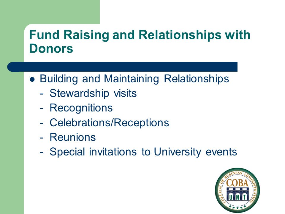 Fund Raising and Relationships with Donors Building and Maintaining Relationships - Stewardship visits - Recognitions - Celebrations/Receptions - Reunions - Special invitations to University events