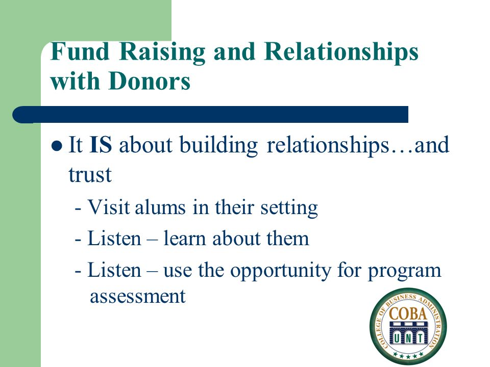 Fund Raising and Relationships with Donors It IS about building relationships…and trust - Visit alums in their setting - Listen – learn about them - Listen – use the opportunity for program assessment