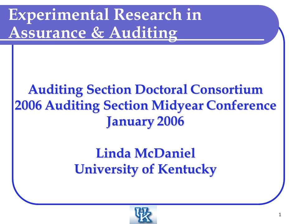 1 Auditing Section Doctoral Consortium 2006 Auditing Section Midyear Conference January 2006 Linda McDaniel University of Kentucky Experimental Research in Assurance & Auditing