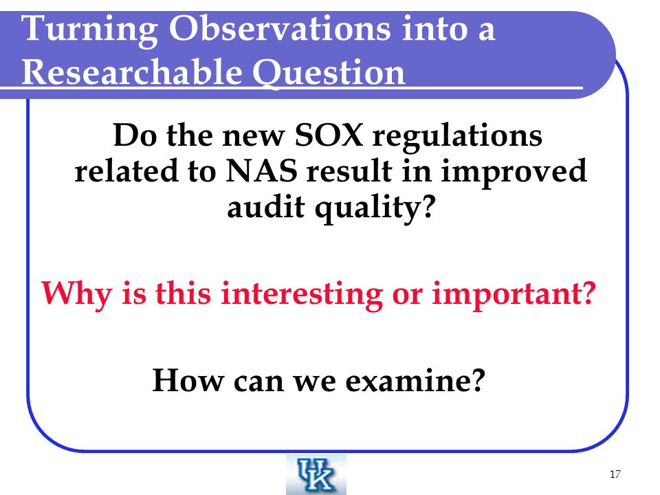 17 Turning Observations into a Researchable Question Do the new SOX regulations related to NAS result in improved audit quality.