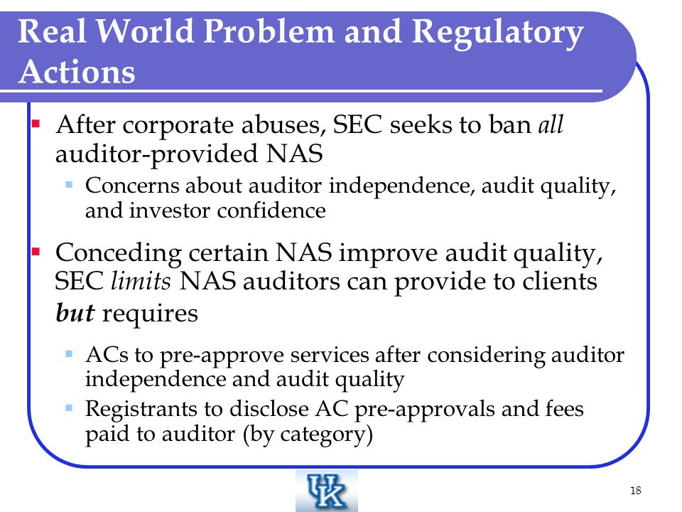 18 Real World Problem and Regulatory Actions After corporate abuses, SEC seeks to ban all auditor-provided NAS Concerns about auditor independence, audit quality, and investor confidence Conceding certain NAS improve audit quality, SEC limits NAS auditors can provide to clients but requires ACs to pre-approve services after considering auditor independence and audit quality Registrants to disclose AC pre-approvals and fees paid to auditor (by category)