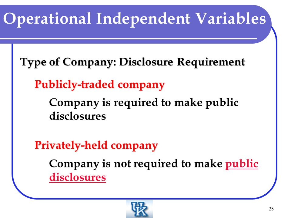 25 Operational Independent Variables Type of Company: Disclosure Requirement Publicly-traded company Company is required to make public disclosures Privately-held company Company is not required to make public disclosurespublic disclosures