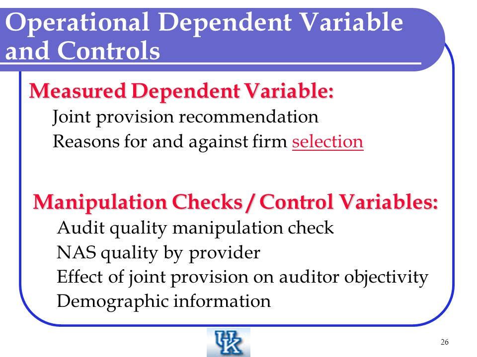 26 Operational Dependent Variable and Controls Measured Dependent Variable: Joint provision recommendation Reasons for and against firm selectionselection Manipulation Checks / Control Variables: Audit quality manipulation check NAS quality by provider Effect of joint provision on auditor objectivity Demographic information