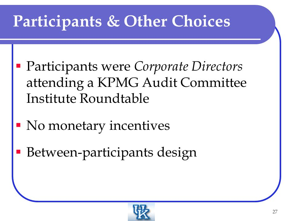 27 Participants & Other Choices Participants were Corporate Directors attending a KPMG Audit Committee Institute Roundtable No monetary incentives Between-participants design
