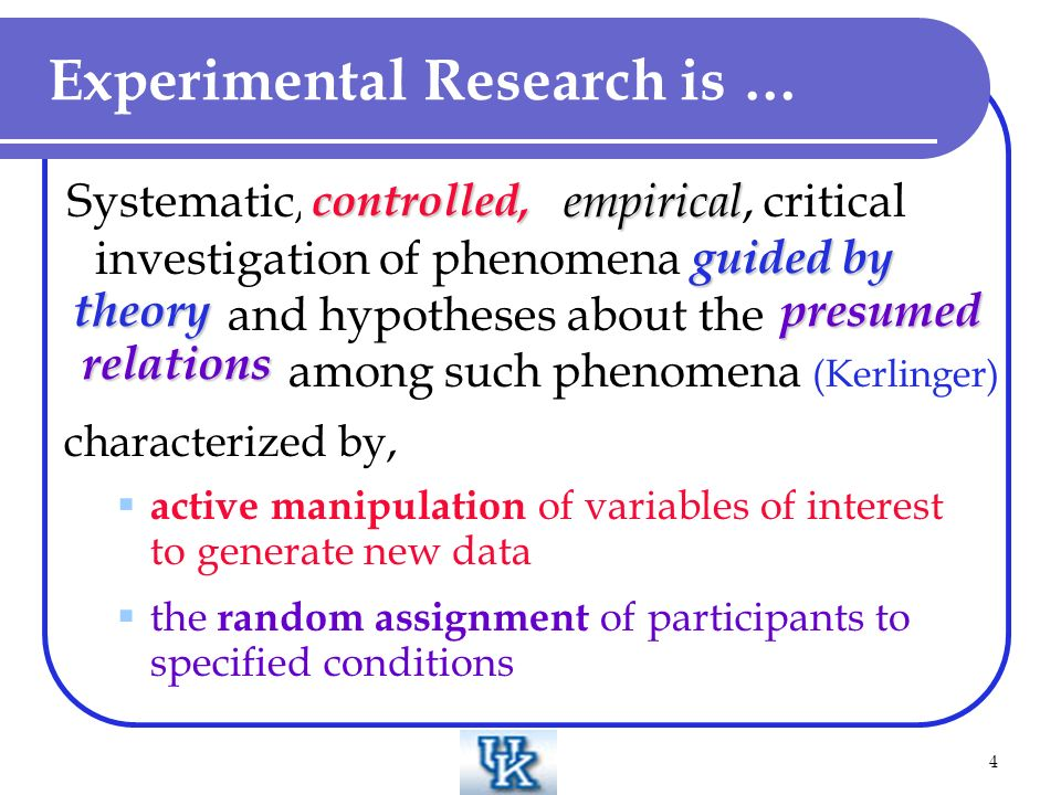 4 Experimental Research is … controlled, empirical guided by theory Systematic, controlled, empirical, critical investigation of phenomena guided by theory and hypotheses about the presumed relations among such phenomena (Kerlinger) characterized by, active manipulation of variables of interest to generate new data the random assignment of participants to specified conditions controlled, presumed relations theory guided by