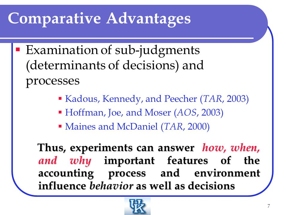 7 Examination of sub-judgments (determinants of decisions) and processes Kadous, Kennedy, and Peecher ( TAR, 2003) Hoffman, Joe, and Moser ( AOS, 2003) Maines and McDaniel ( TAR, 2000) Thus, experiments can answer how, when, and why important features of the accounting process and environment influence behavior as well as decisions Thus, experiments can answer how, when, and why important features of the accounting process and environment influence behavior as well as decisions