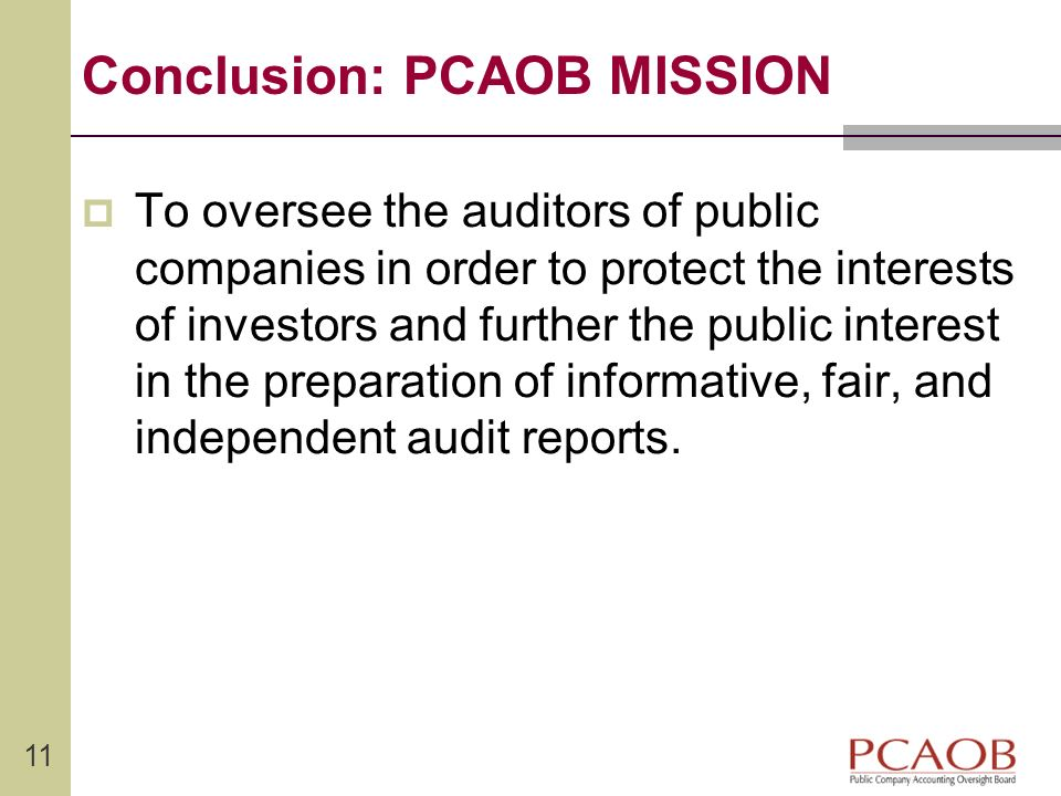 11 Conclusion: PCAOB MISSION To oversee the auditors of public companies in order to protect the interests of investors and further the public interes