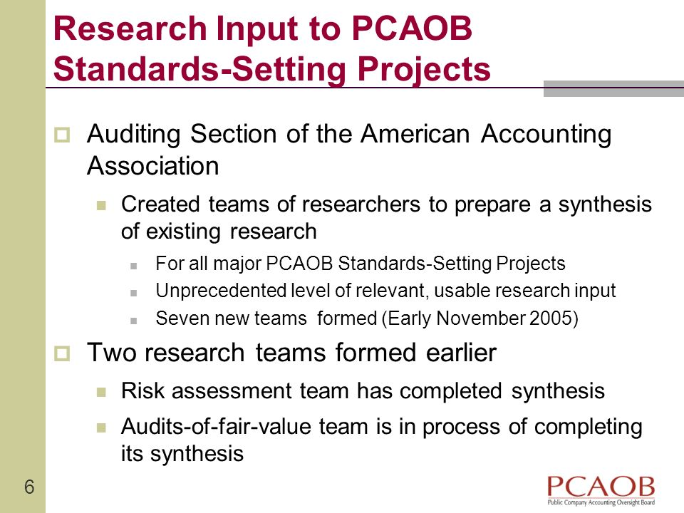 6 Research Input to PCAOB Standards-Setting Projects Auditing Section of the American Accounting Association Created teams of researchers to prepare a