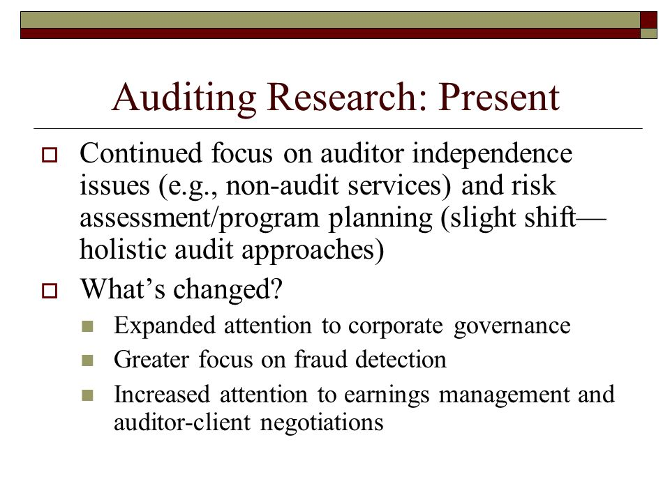 Auditing Research: Present Continued focus on auditor independence issues (e.g., non-audit services) and risk assessment/program planning (slight shift holistic audit approaches) Whats changed.