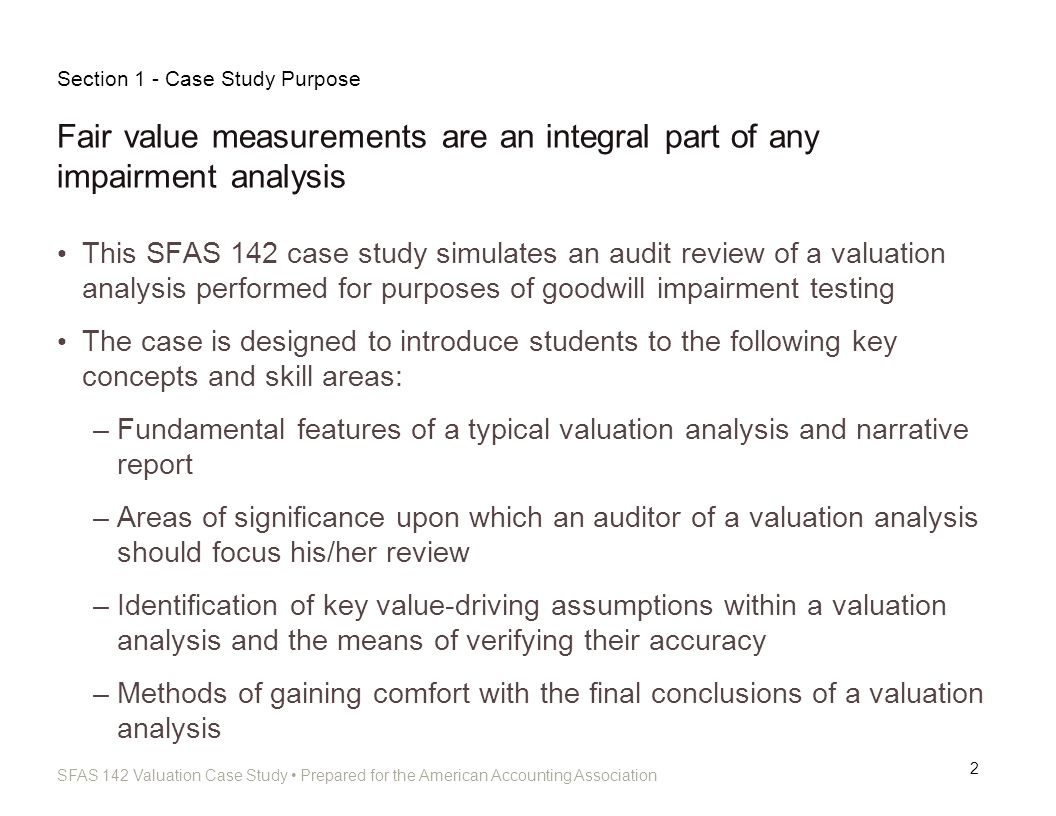 SFAS 142 Valuation Case Study Prepared for the American Accounting Association Review Program Purpose 13 Provides a structured approach to reviewing valuations for goodwill impairment purposes in accordance with SFAS 142 Contains leading questions and references to appropriate accounting guidance to assist students in their review Sections can be reviewed all at once or piecemeal Section 3.2 - Valuation Review Program