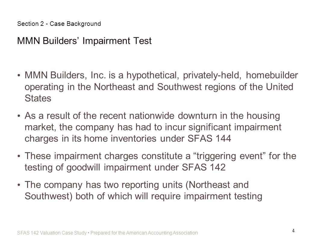 SFAS 142 Valuation Case Study Prepared for the American Accounting Association MMN Builders Impairment Test (Continued) 5 MMN Builders has engaged Appraisal Professionals, LLC (a hypothetical valuation firm) to perform the valuation analysis underlying its SFAS 142 test Section 2 - Case Background