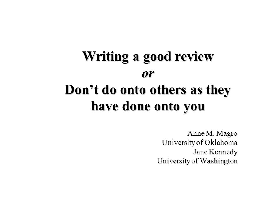 Writing a good review or Dont do onto others as they have done onto you Anne M. Magro University of Oklahoma Jane Kennedy University of Washington