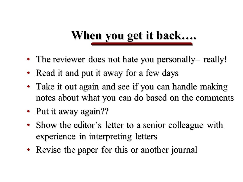When you get it back…. The reviewer does not hate you personally– really!The reviewer does not hate you personally– really! Read it and put it away fo
