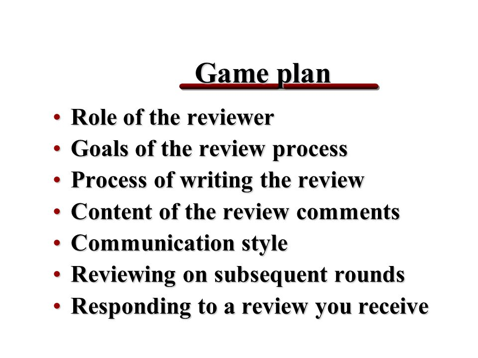 Game plan Role of the reviewerRole of the reviewer Goals of the review processGoals of the review process Process of writing the reviewProcess of writing the review Content of the review commentsContent of the review comments Communication styleCommunication style Reviewing on subsequent roundsReviewing on subsequent rounds Responding to a review you receiveResponding to a review you receive