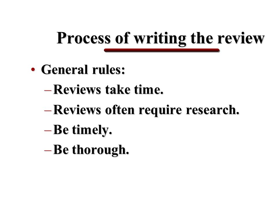 Process of writing the review General rules:General rules: –Reviews take time.