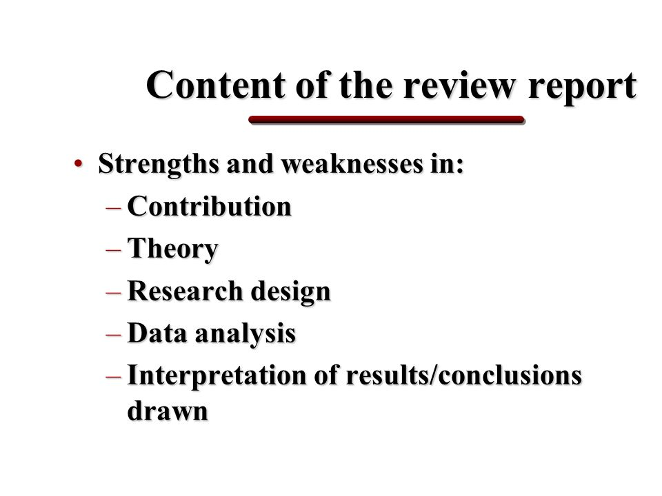 Content of the review report Strengths and weaknesses in:Strengths and weaknesses in: –Contribution –Theory –Research design –Data analysis –Interpretation of results/conclusions drawn
