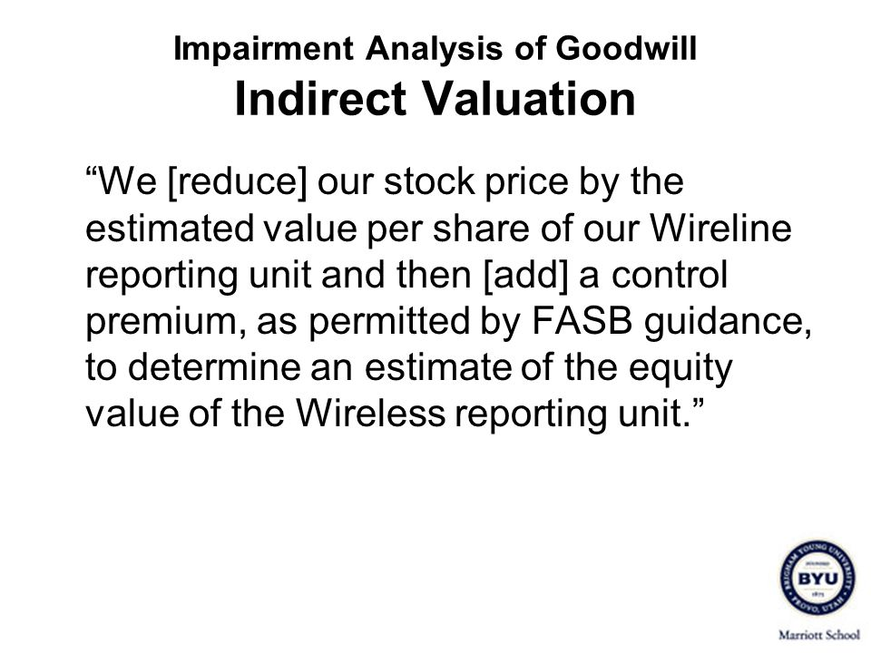 Impairment Analysis of Goodwill Indirect Valuation We [reduce] our stock price by the estimated value per share of our Wireline reporting unit and the