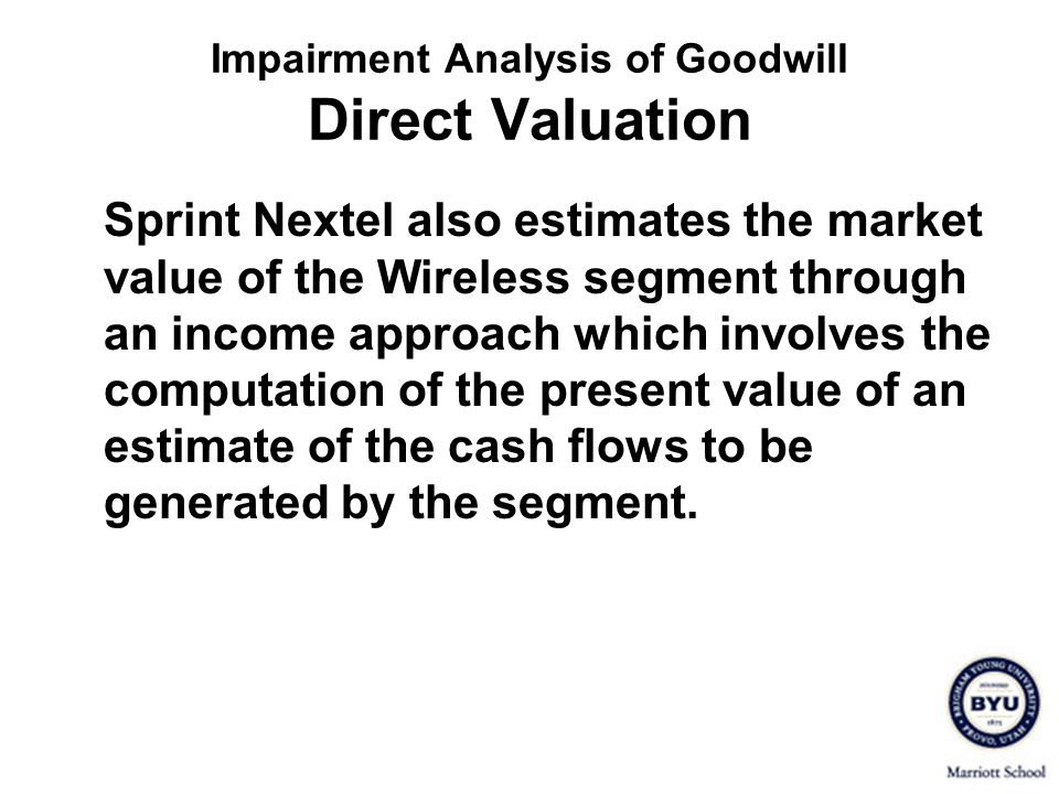 Impairment Analysis of Goodwill Direct Valuation Sprint Nextel also estimates the market value of the Wireless segment through an income approach whic