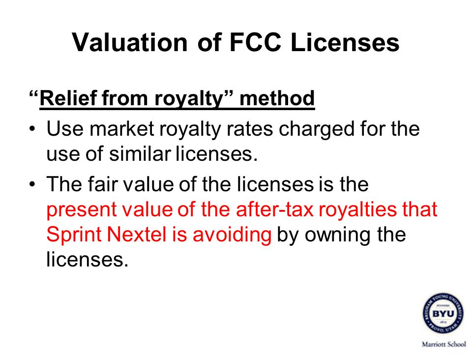 Valuation of FCC Licenses Relief from royalty method Use market royalty rates charged for the use of similar licenses. The fair value of the licenses