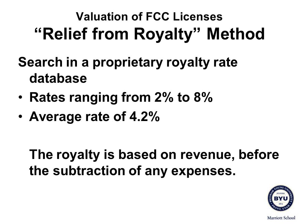 Valuation of FCC Licenses Relief from Royalty Method Search in a proprietary royalty rate database Rates ranging from 2% to 8% Average rate of 4.2% Th