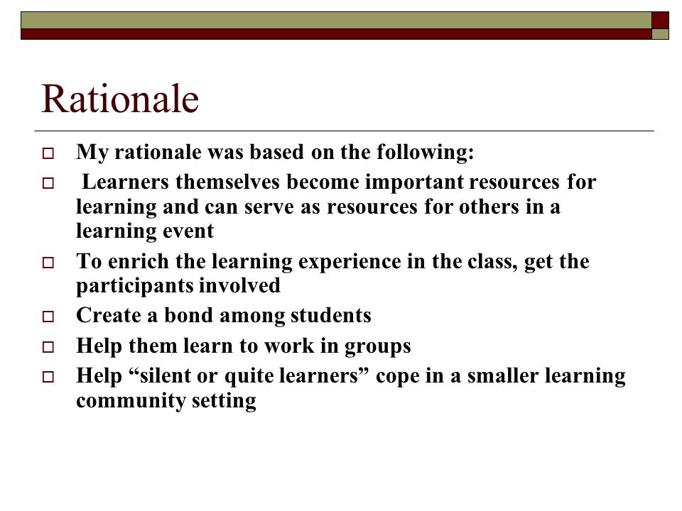 Rationale My rationale was based on the following: Learners themselves become important resources for learning and can serve as resources for others in a learning event To enrich the learning experience in the class, get the participants involved Create a bond among students Help them learn to work in groups Help silent or quite learners cope in a smaller learning community setting