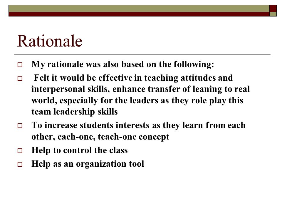 Rationale My rationale was also based on the following: Felt it would be effective in teaching attitudes and interpersonal skills, enhance transfer of leaning to real world, especially for the leaders as they role play this team leadership skills To increase students interests as they learn from each other, each-one, teach-one concept Help to control the class Help as an organization tool