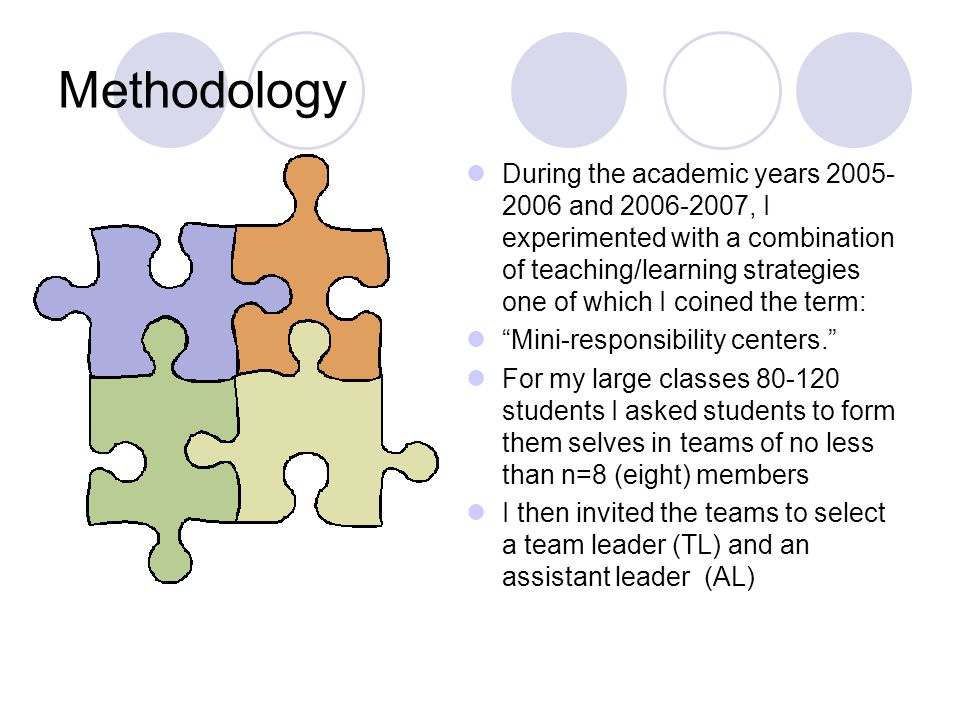 Methodology During the academic years 2005- 2006 and 2006-2007, I experimented with a combination of teaching/learning strategies one of which I coined the term: Mini-responsibility centers.