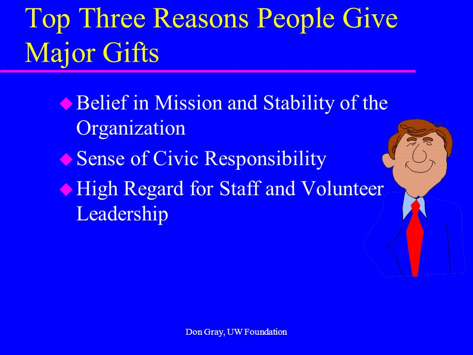 Don Gray, UW Foundation Accounting Department Advantages in Major Gift Work u Accountants understand giving u Accountants seldom give to any place within a university other than to their accounting departments u Accounting firms tend to have matching gift programs u All partners are capable of major giving u Accounting firms need your graduates as employees u Many accountants end up as CEOs or CFOs