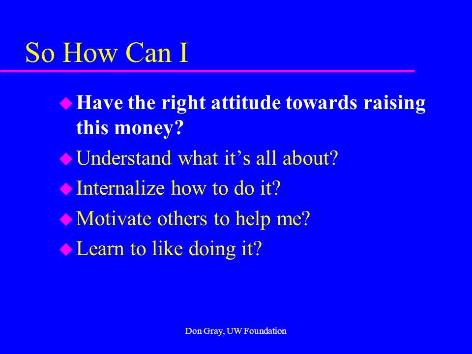 Don Gray, UW Foundation So How Can I u Have the right attitude towards raising this money.