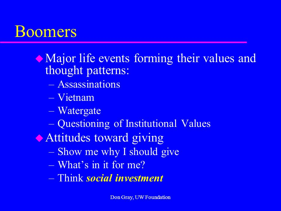 Don Gray, UW Foundation Traditionalists u Major life events forming their values and thought patterns: –The Depression –World War II –The Atom Bomb u