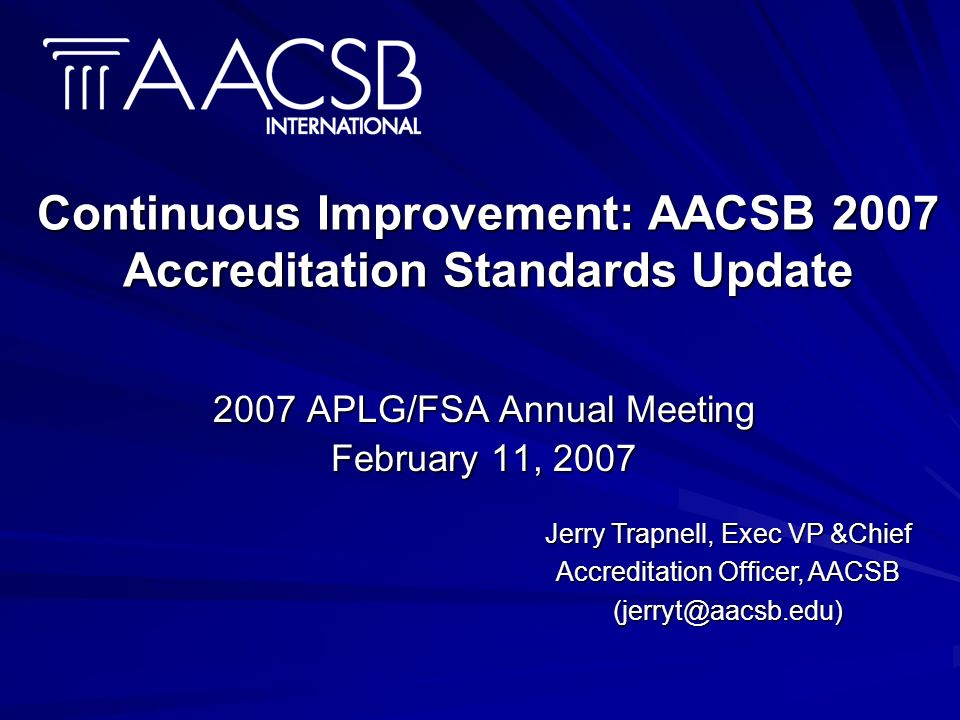 Continuous Improvement: AACSB 2007 Accreditation Standards Update 2007 APLG/FSA Annual Meeting February 11, 2007 Jerry Trapnell, Exec VP &Chief Accreditation Officer, AACSB (jerryt@aacsb.edu)